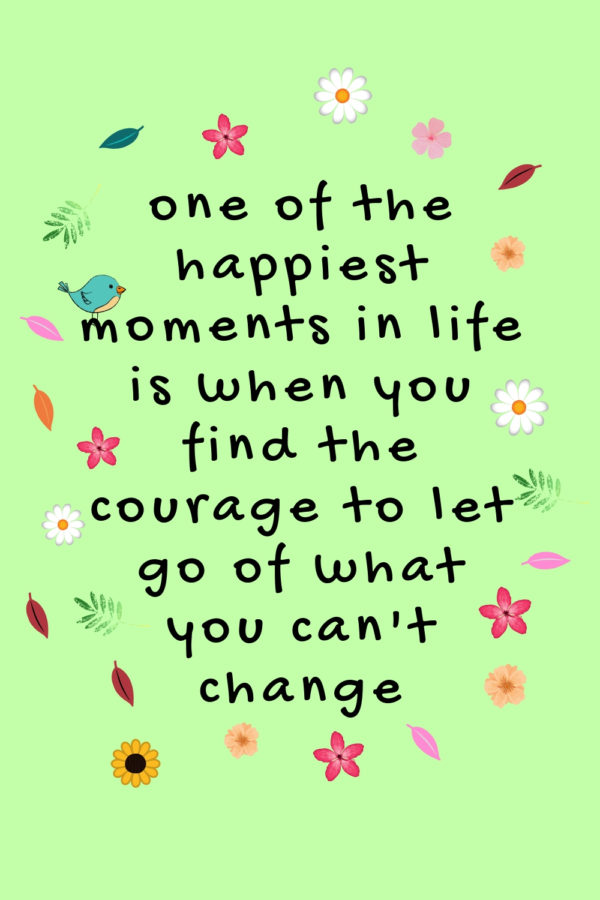 one of the happiest moments in life is when you find the courage to let go of what you can't change #happinessquote #positivequotes #braveryquotes