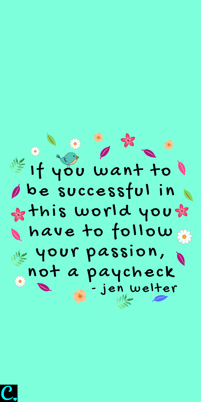If you want to be successful in this world you have to follow your passion, not a paycheck