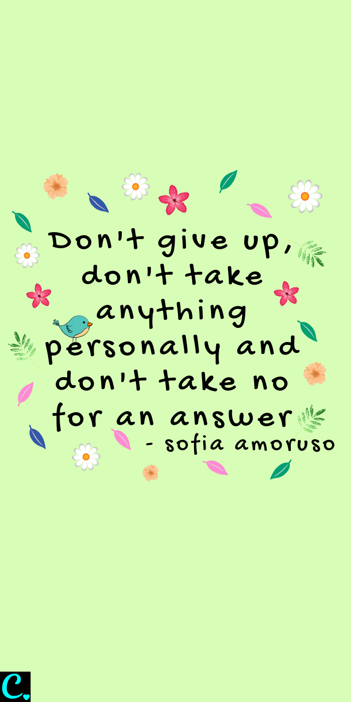 Don't give up, don't take anything personally and don't take no for an answer