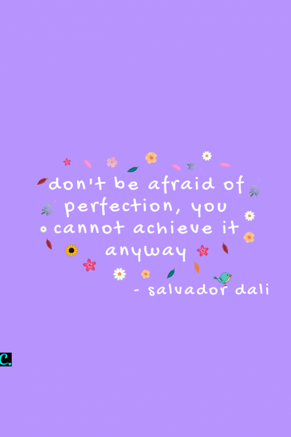 don't be afraid of perfection, you cannot achieve it anyway