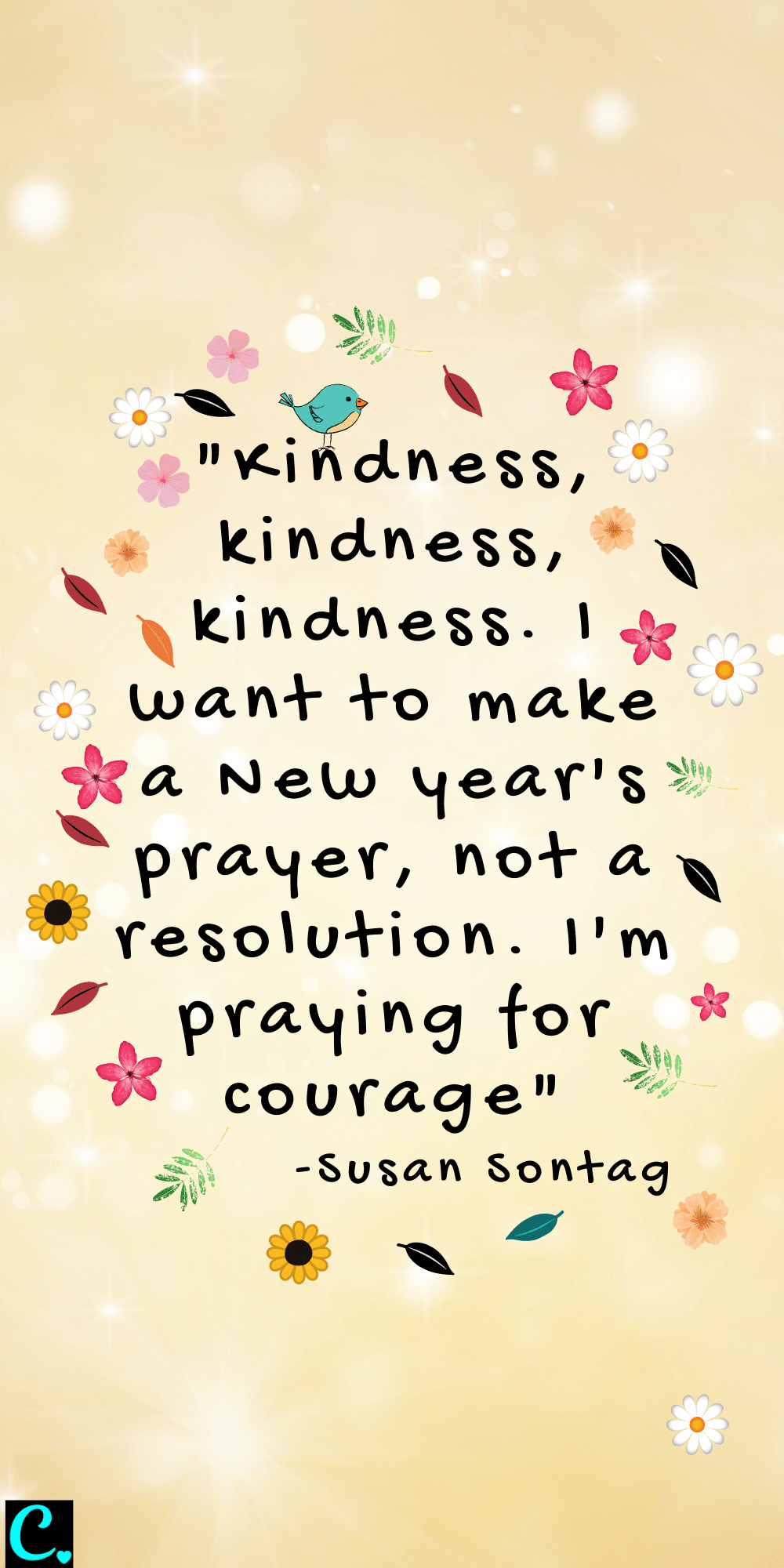 """""""Kindness, kindness, kindness. I want to make a New Year's prayer, not a resolution. I'm praying for courage"""" - Susan Sontag"""