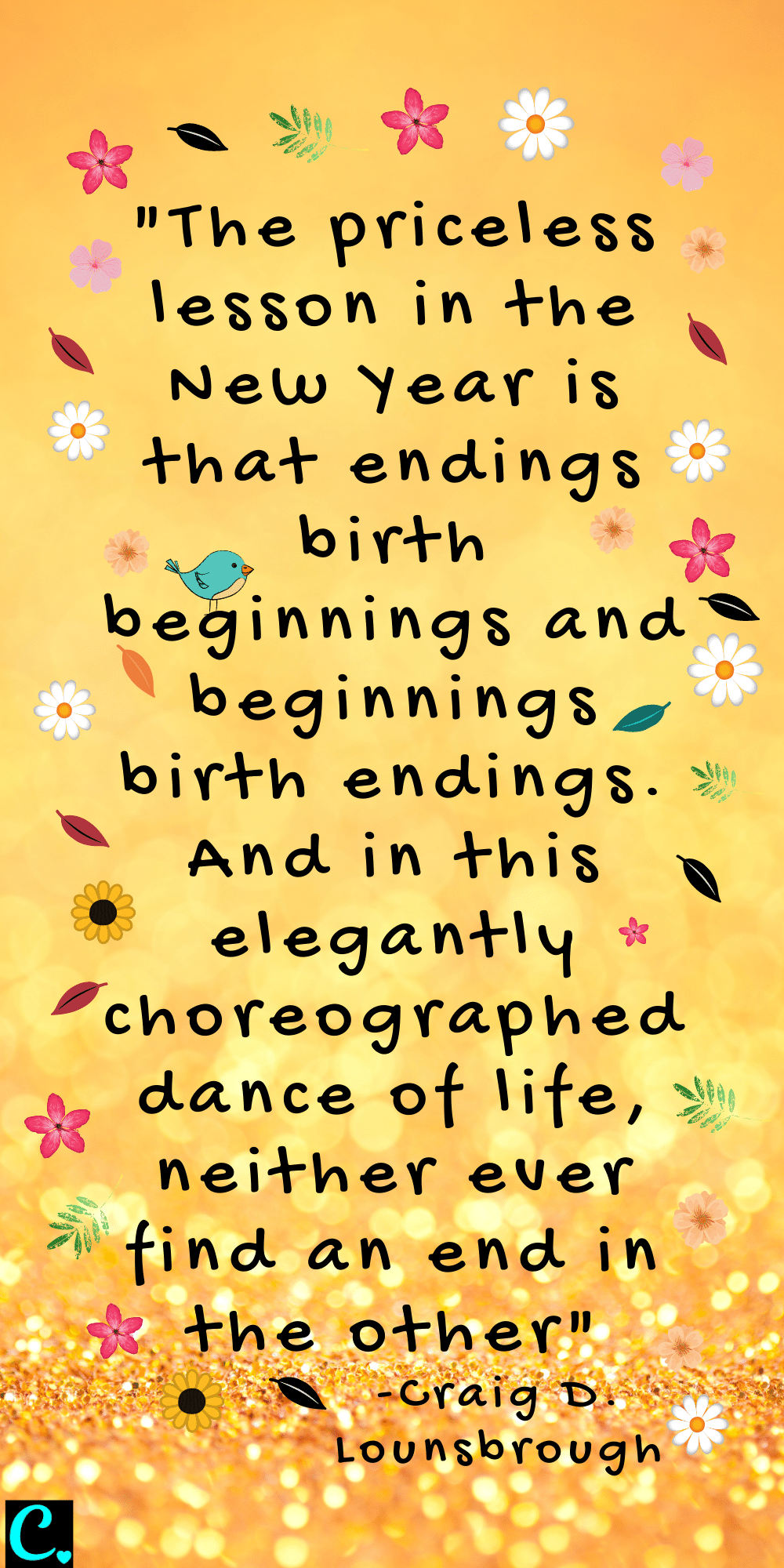 """""""The priceless lesson in the New Year is that endings birth beginnings and beginnings birth endings. And in this elegantly choreographed dance of life, neither ever find an end in the other"""" - Craig D. Lounsbrough"""