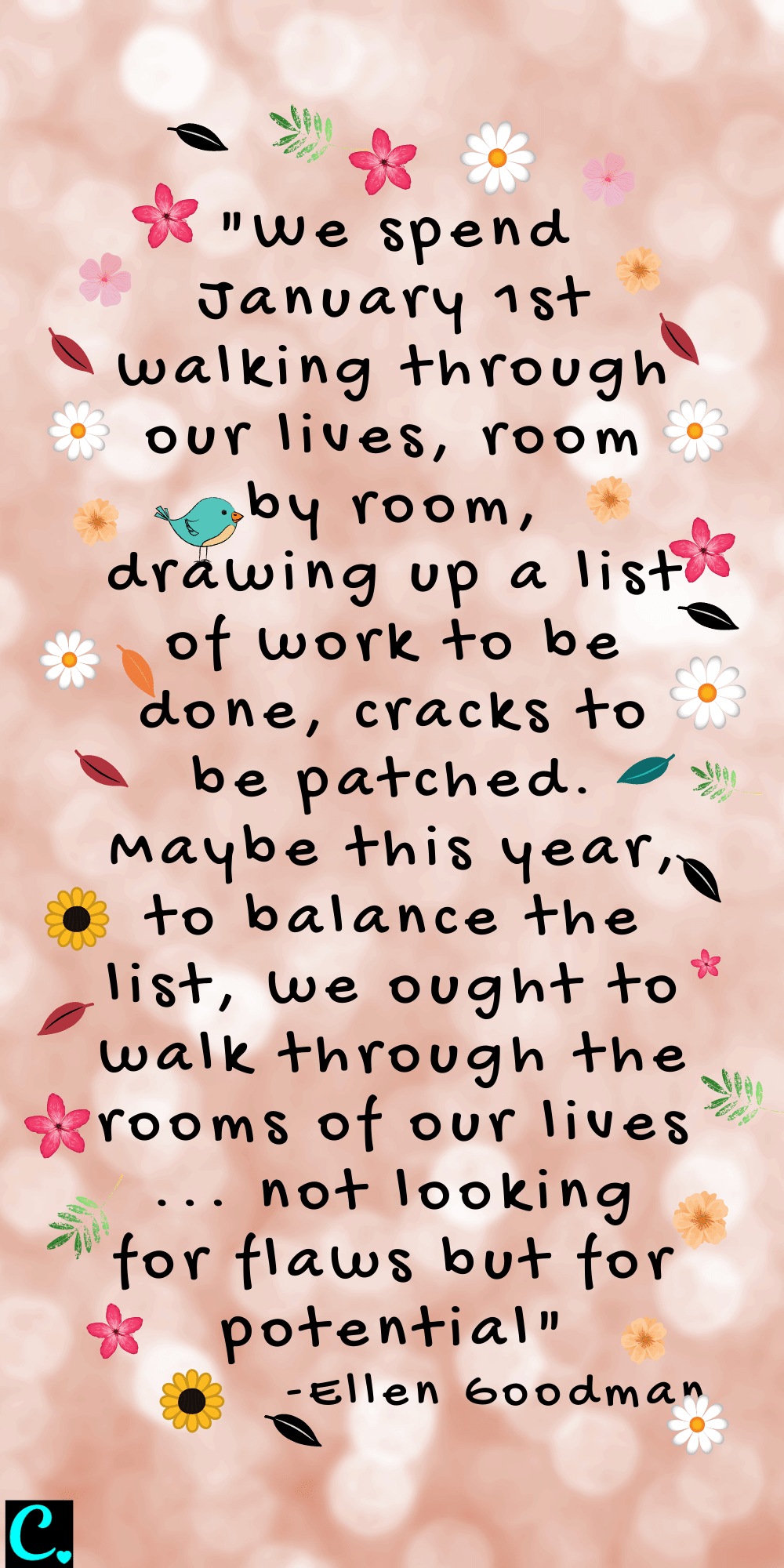 """""""We spend January 1st walking through our lives, room by room, drawing up a list of work to be done, cracks to be patched. Maybe this year, to balance the list, we ought to walk through the rooms of our lives ... not looking for flaws but for potential"""" - Ellen Goodman"""