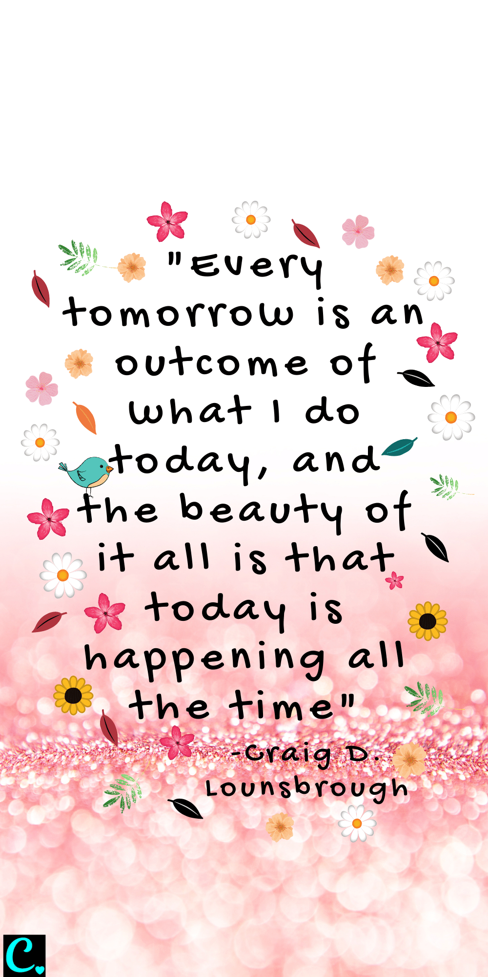 """""""Every tomorrow is an outcome of what I do today, and the beauty of it all is that today is happening all the time"""" - Craig D. Lounsbrough"""
