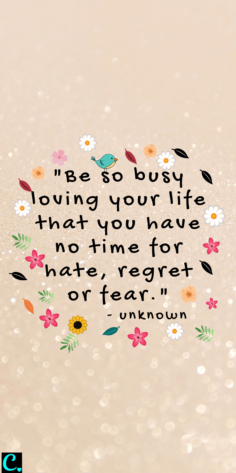 """""""Be so busy loving your life that you have no time for hate, regret, or fear"""" - Unknown"""